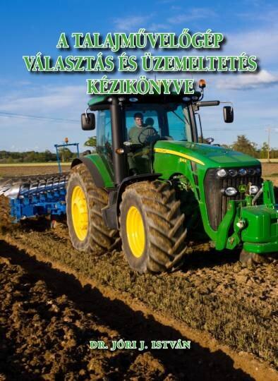 Dr. Jóri J. István: A talajművelőgép választás és üzemeltetés kézikönyve